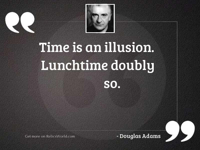 Time is an illusion. Lunchtime