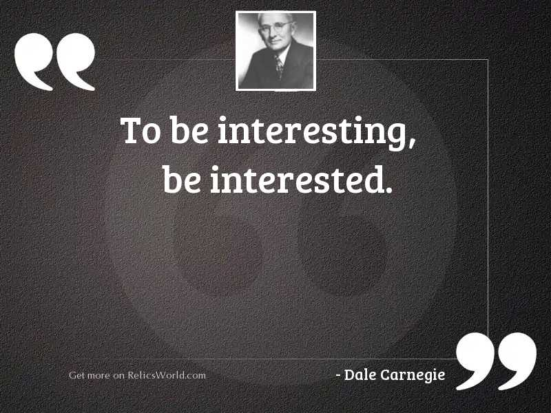 To be interesting, be interested.