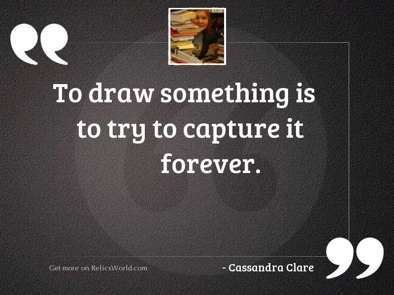 To draw something is to
