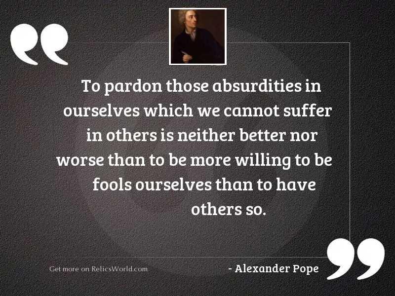 To pardon those absurdities in