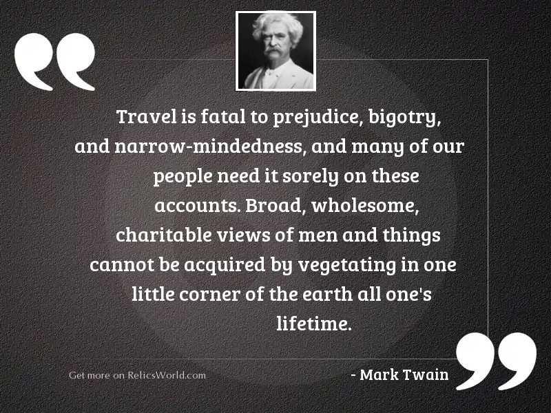 Travel is fatal to prejudice,