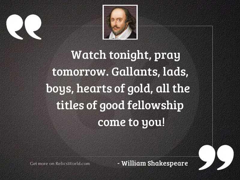 Watch tonight, pray tomorrow. Gallants,