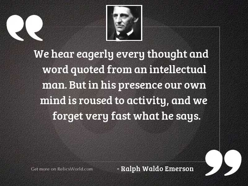 We hear eagerly every thought