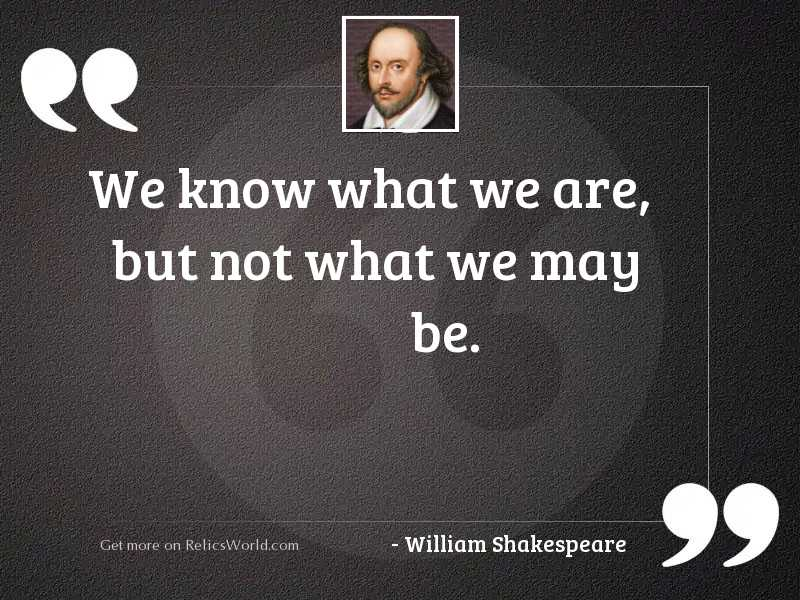 We know what we are,