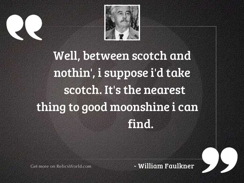 Well, between Scotch and nothin',