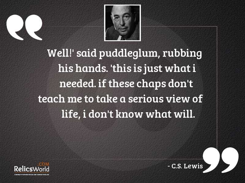 Well said Puddleglum rubbing his