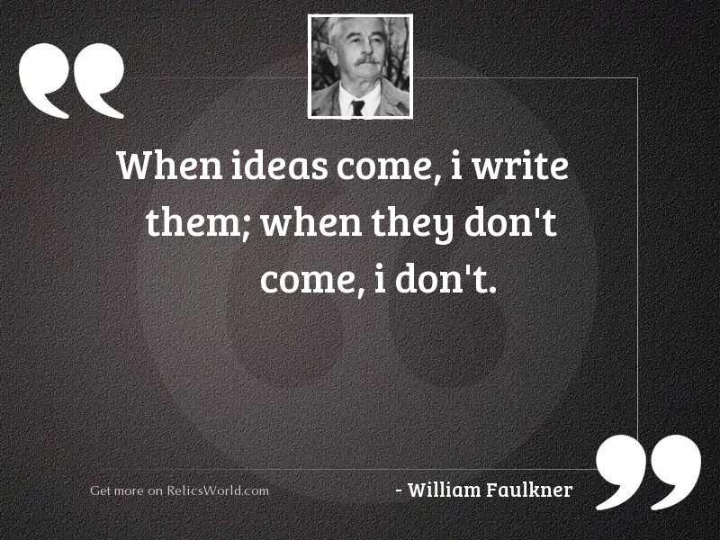 When ideas come, I write