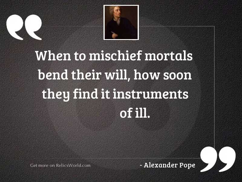 When to mischief mortals bend