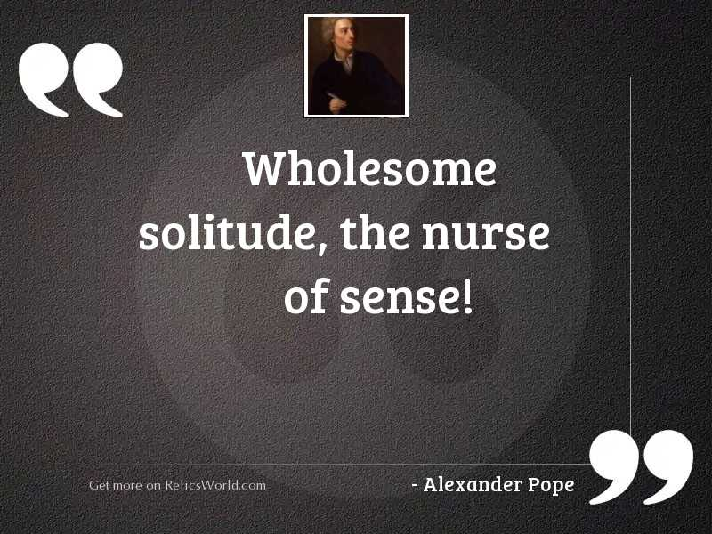 Wholesome solitude, the nurse of