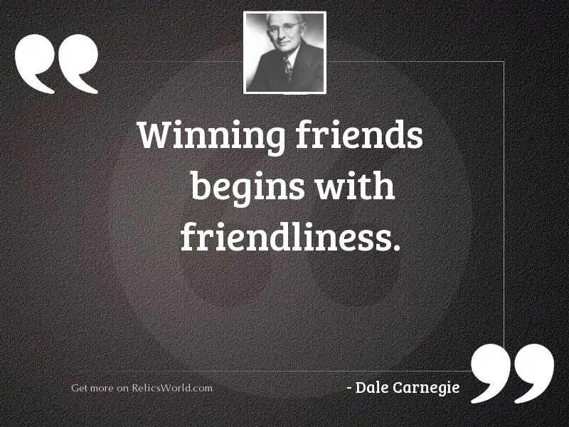 Winning friends begins with friendliness.