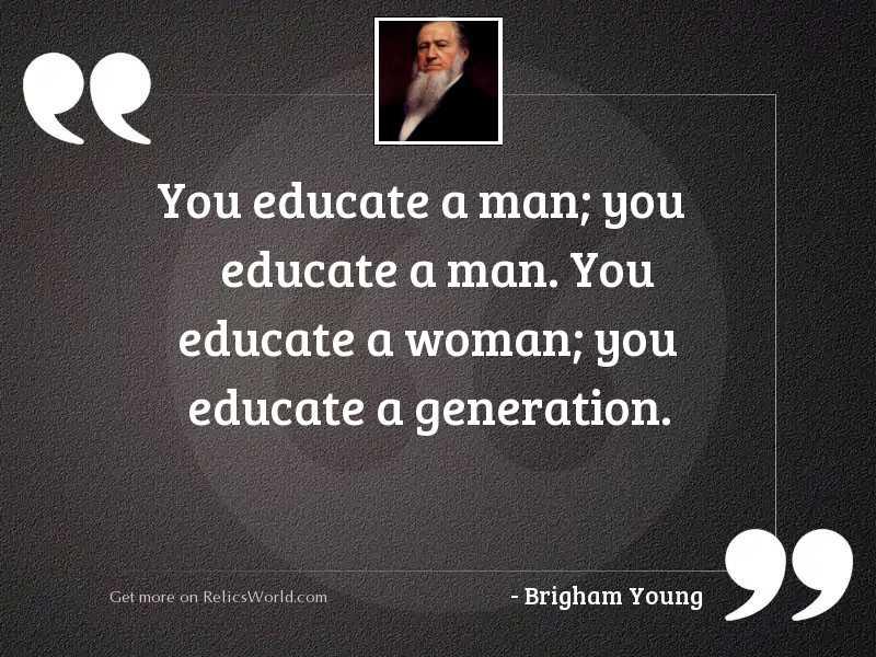 You educate a man; you