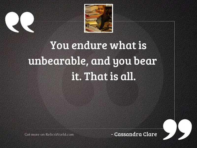 You endure what is unbearable,