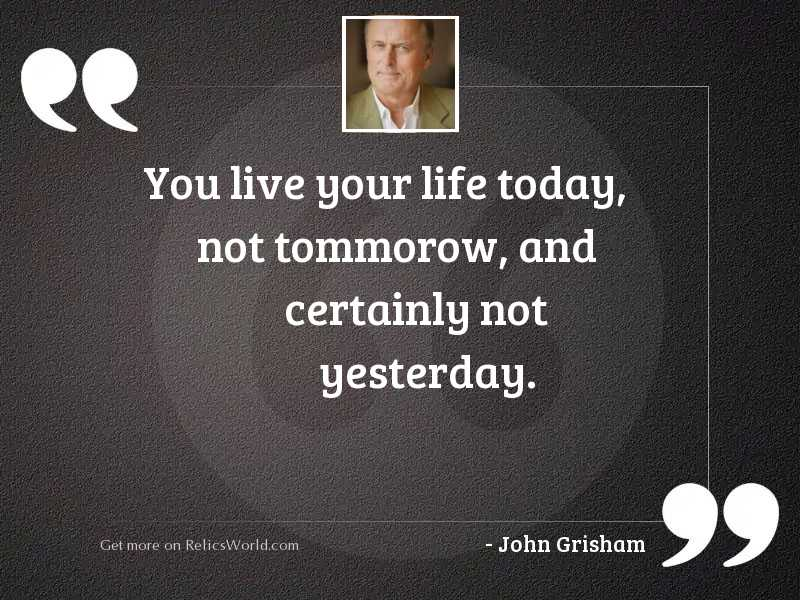 You live your life today,