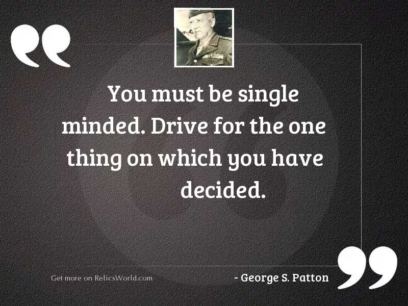 You must be single minded.