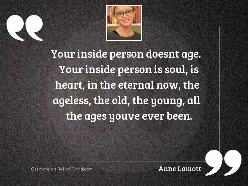 Your inside person doesnt age.